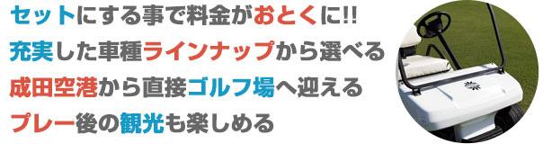 セットにする事で料金がおとくに!! 充実した車種ラインナップから選べる 成田空港から直接ゴルフ場へ迎える プレー後の観光も楽しめる